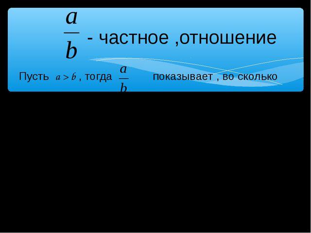 - частное ,отношение Пусть a > b , тогда показывает , во сколько раз a больш...