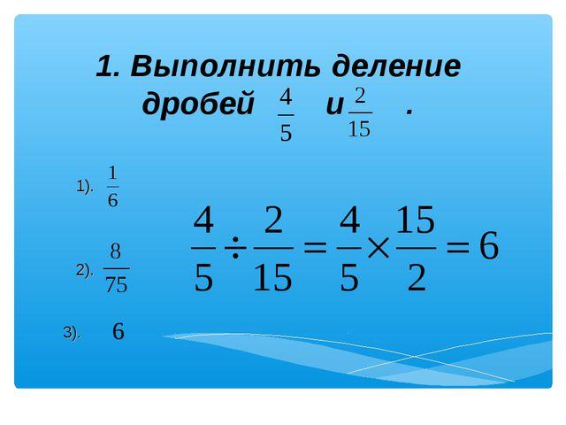 1. Выполнить деление дробей и . 1). 2). 3).