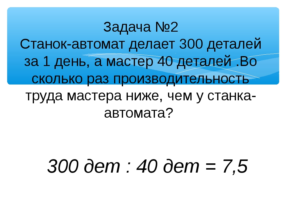 Задача №2 Станок-автомат делает 300 деталей за 1 день, а мастер 40 деталей .В...