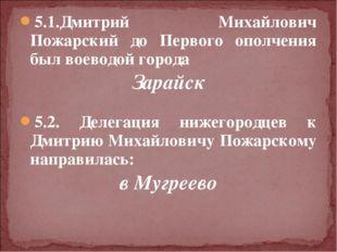 5.1.Дмитрий Михайлович Пожарский до Первого ополчения был воеводой города Зар