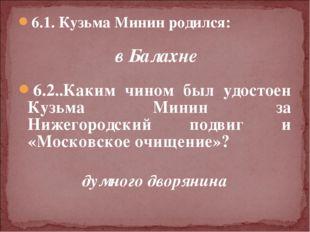 6.1. Кузьма Минин родился: в Балахне  6.2..Каким чином был удостоен Кузьма М