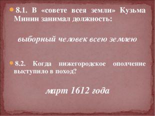 8.1. В «совете всея земли» Кузьма Минин занимал должность: выборный человек в