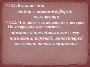 13.1. Бердыш – это: топор с лезвием в форме полумесяца 13.2. Что такое «пятая