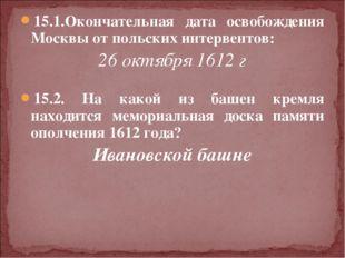 15.1.Окончательная дата освобождения Москвы от польских интервентов: 26 октяб