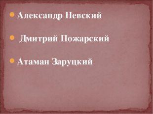 Александр Невский Дмитрий Пожарский Атаман Заруцкий