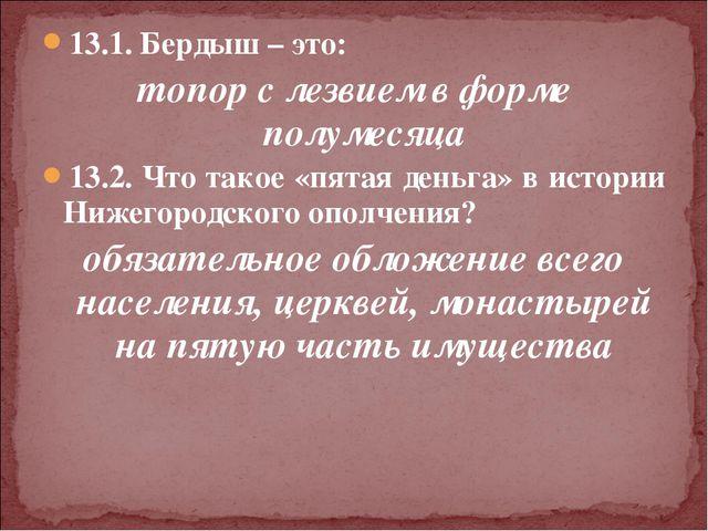 13.1. Бердыш – это: топор с лезвием в форме полумесяца 13.2. Что такое «пятая...
