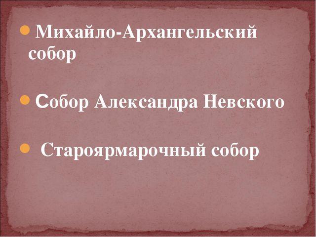Михайло-Архангельский собор Собор Александра Невского Староярмарочный собор