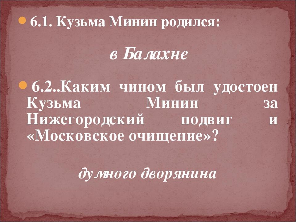 6.1. Кузьма Минин родился: в Балахне  6.2..Каким чином был удостоен Кузьма М...
