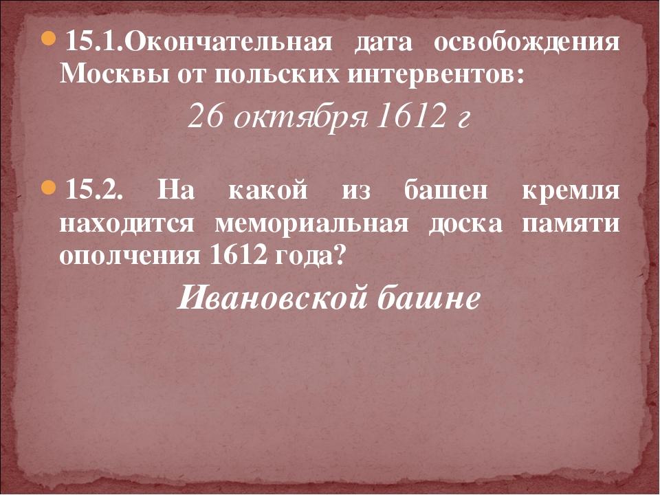 15.1.Окончательная дата освобождения Москвы от польских интервентов: 26 октяб...