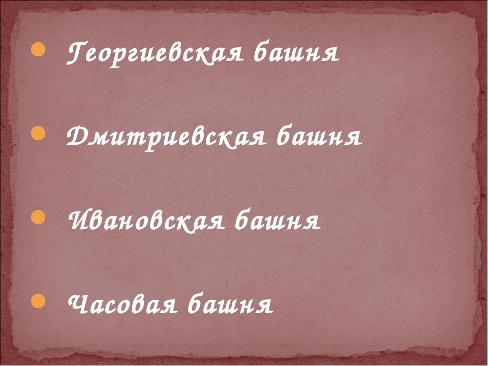Георгиевская башня Дмитриевская башня Ивановская башня Часовая башня