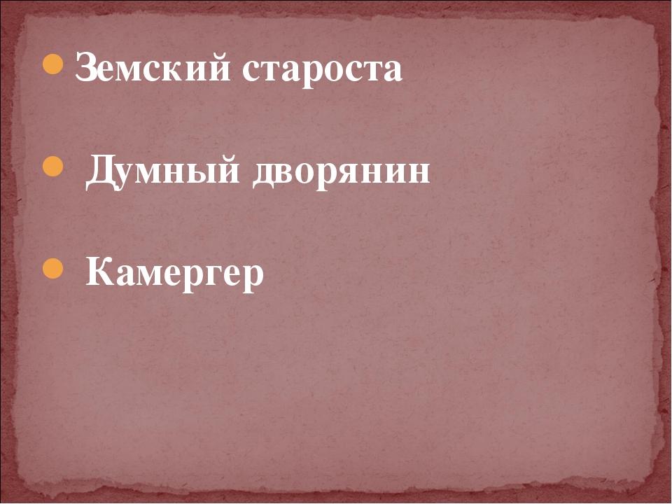 Земский староста Думный дворянин Камергер