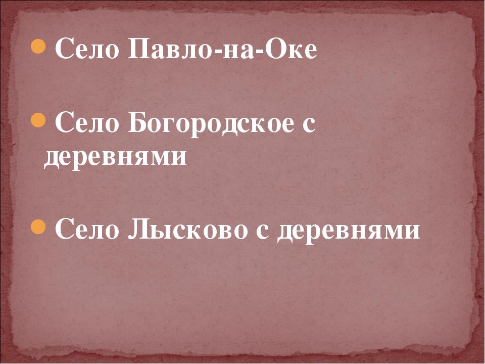 Село Павло-на-Оке Село Богородское с деревнями Село Лысково с деревнями