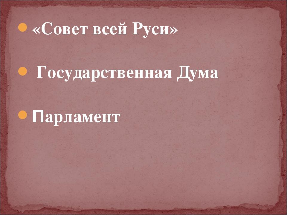 «Совет всей Руси» Государственная Дума Парламент