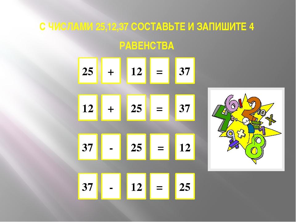 С ЧИСЛАМИ 25,12,37 СОСТАВЬТЕ И ЗАПИШИТЕ 4 РАВЕНСТВА 25 37 = + 12 25 12 = - 37...