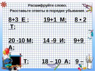 8+3 Е ; 19+1 М; 8 • 2 Т; 20 -10 М; 14 -9 И; 9+9 А; 2 • 3 Т; 18 – 10 А; 9 – 6