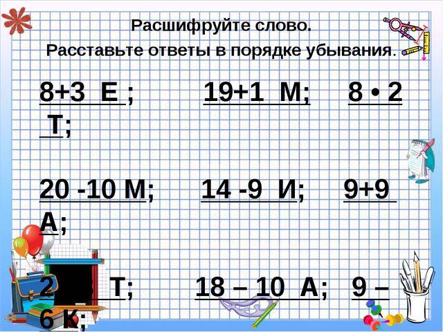 8+3 Е ; 19+1 М; 8 • 2 Т; 20 -10 М; 14 -9 И; 9+9 А; 2 • 3 Т; 18 – 10 А; 9 – 6...