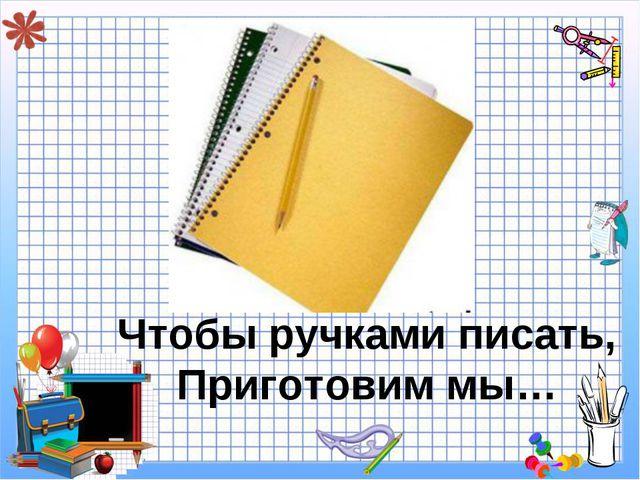 Чтобы ручками писать, Приготовим мы…