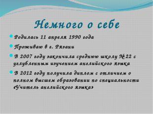 Немного о себе Родилась 11 апреля 1990 года Проживаю в г. Рязани В 2007 году