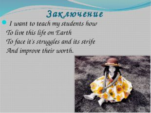 Заключение I want to teach my students how To live this life on Earth To face
