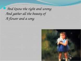 And know the right and wrong And gather all the beauty of A flower and a song