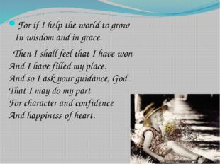 For if I help the world to grow In wisdom and in grace. Then I shall feel tha