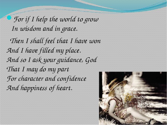 For if I help the world to grow In wisdom and in grace. Then I shall feel tha...