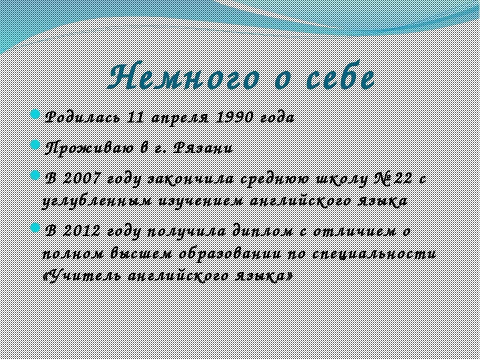 Немного о себе Родилась 11 апреля 1990 года Проживаю в г. Рязани В 2007 году...