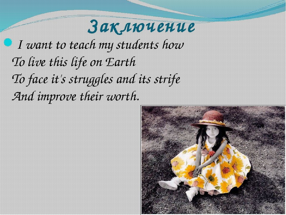 Заключение I want to teach my students how To live this life on Earth To face...