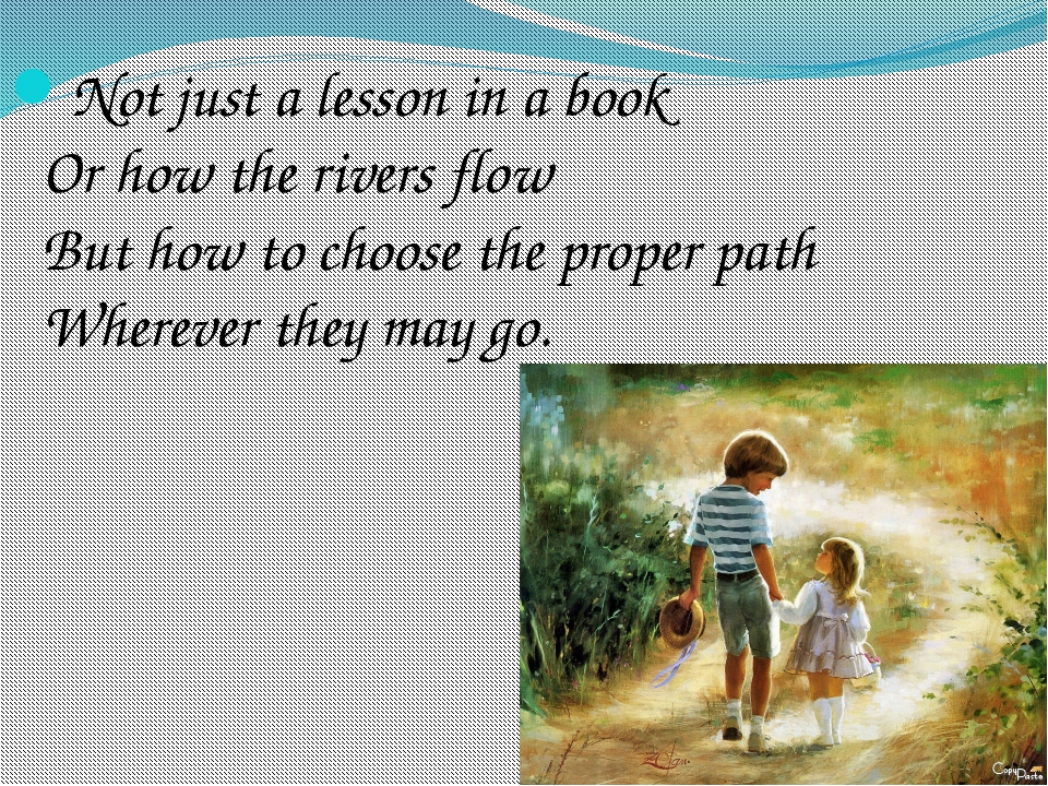 Not just a lesson in a book Or how the rivers flow But how to choose the prop...