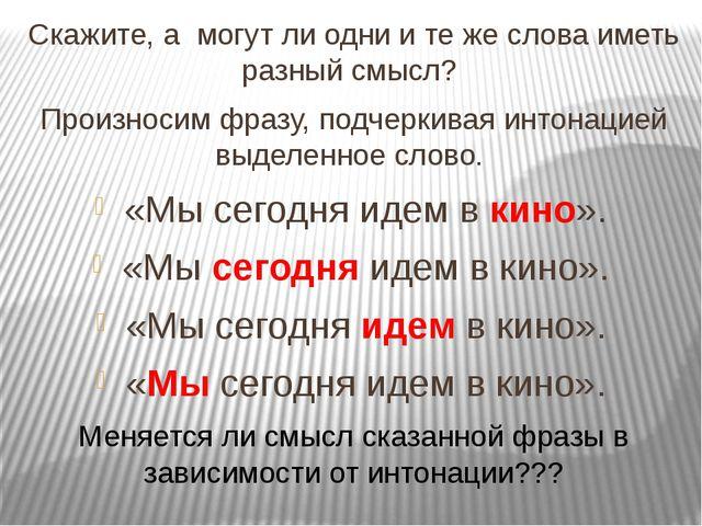 Скажите, а могут ли одни и те же слова иметь разный смысл? Произносим фразу,...