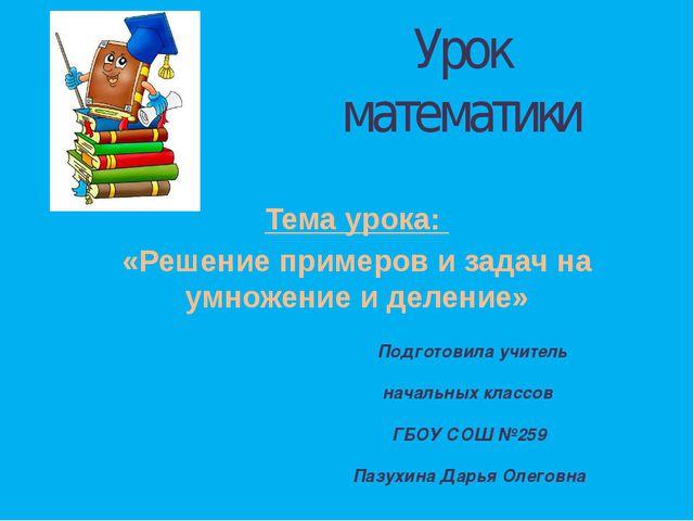 Урок математики Тема урока: «Решение примеров и задач на умножение и деление»...