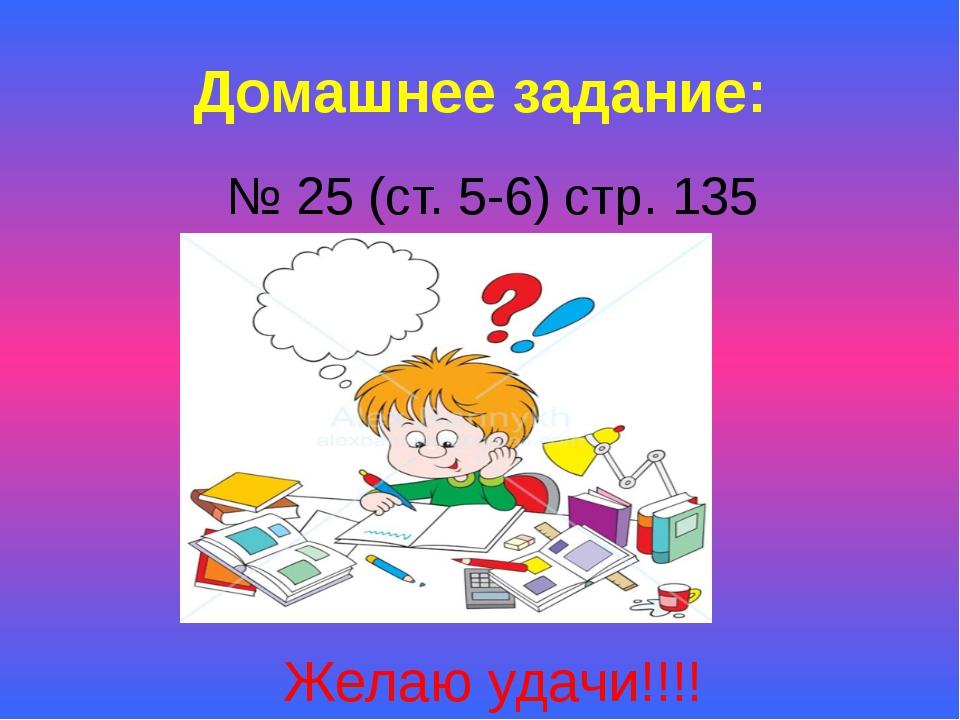 Домашнее задание: № 25 (ст. 5-6) стр. 135 Желаю удачи!!!!
