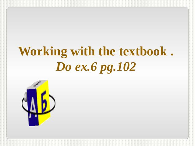 Working with the textbook . Do ex.6 pg.102
