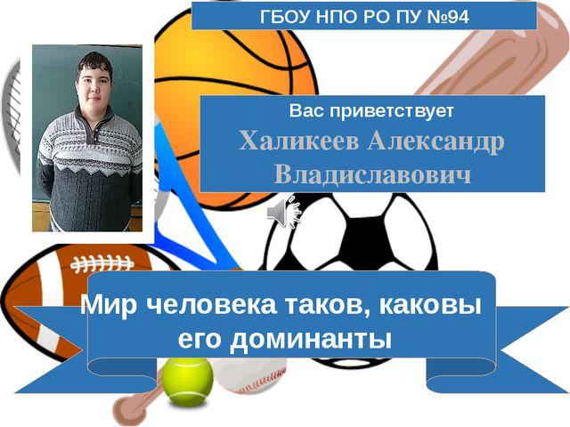 Вас приветствует Халикеев Александр Владиславович Мир человека таков, каковы...