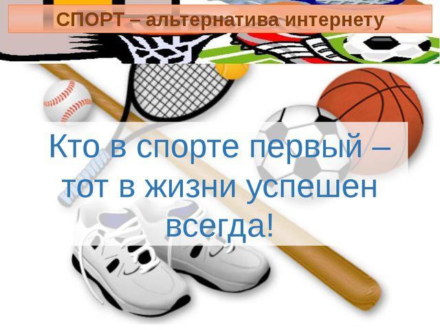 Кто в спорте первый – тот в жизни успешен всегда! СПОРТ – альтернатива интерн...