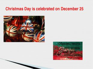 Christmas Day is celebrated on December 25