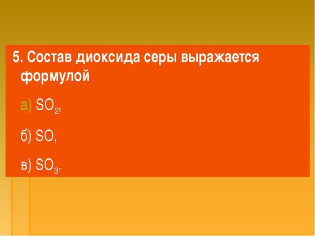 5. Состав диоксида серы выражается формулой а) SO2, б) SO, в) SO3.