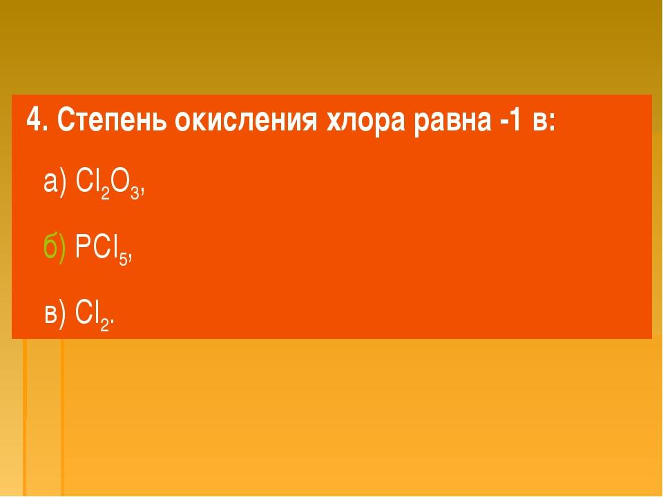 4. Степень окисления хлора равна -1 в: а) Cl2O3, б) PCl5, в) Cl2.