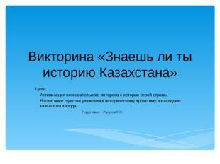 Викторина «Знаешь ли ты историю Казахстана» Цель: Активизация познавательного
