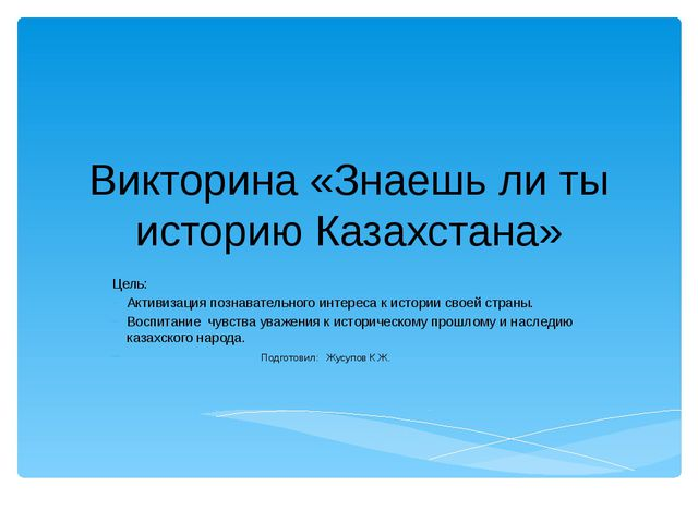 Викторина «Знаешь ли ты историю Казахстана» Цель: Активизация познавательного...