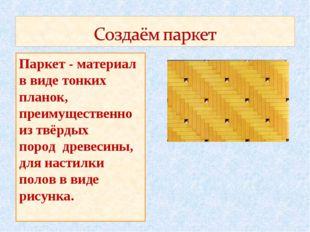 Паркет - материал в виде тонких планок, преимущественно из твёрдых пород древ