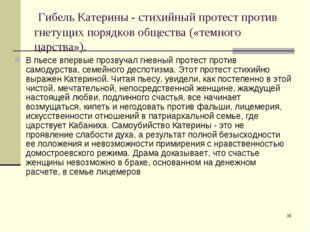 * Гибель Катерины - стихийный протест против гнетущих порядков общества («тем