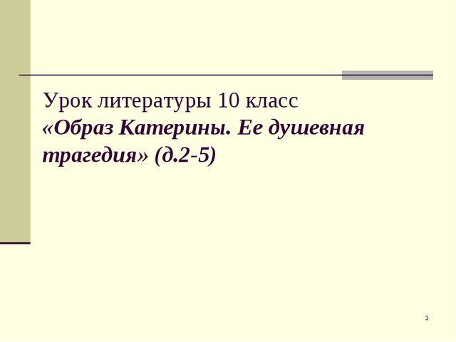 * Урок литературы 10 класс «Образ Катерины. Ее душевная трагедия» (д.2-5)