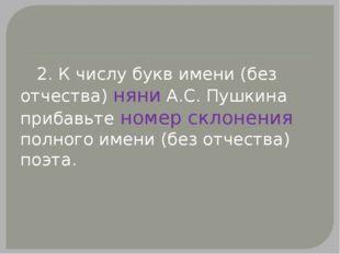 2. К числу букв имени (без отчества) няни А.С.Пушкина прибавьте номер склон