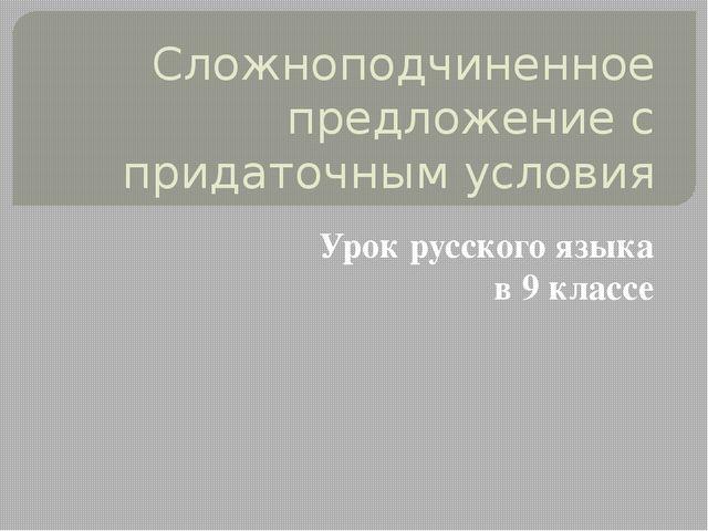Сложноподчиненное предложение с придаточным условия Урок русского языка в 9 к...