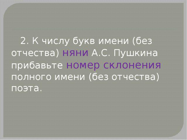 2. К числу букв имени (без отчества) няни А.С.Пушкина прибавьте номер склон...