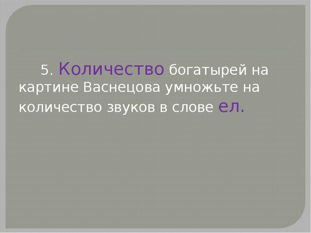5. Количество богатырей на картине Васнецова умножьте на количество звуков в...