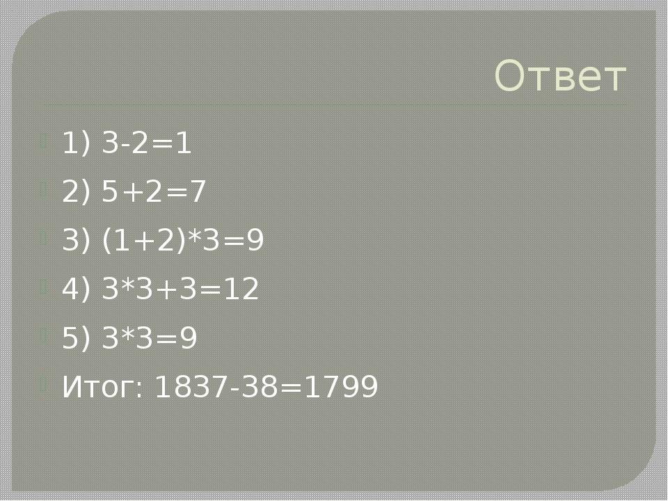 Ответ 1) 3-2=1 2) 5+2=7 3) (1+2)*3=9 4) 3*3+3=12 5) 3*3=9 Итог: 1837-38=1799