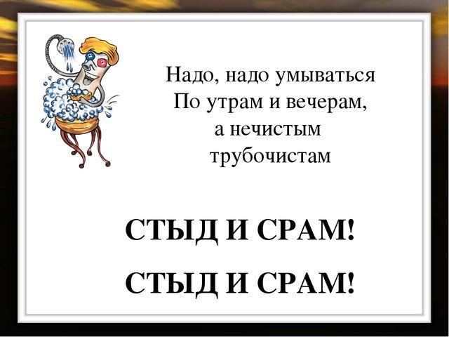 Надо, надо умываться По утрам и вечерам, а нечистым трубочистам СТЫД И СРАМ!...