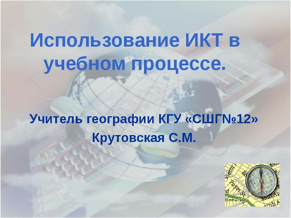 Использование ИКТ в учебном процессе. Учитель географии КГУ «СШГ№12» Крутовск...